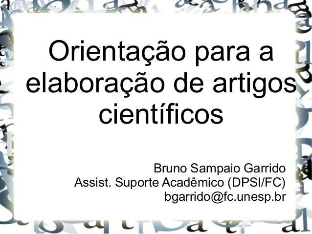 Orientação para a elaboração de artigos científicos Bruno Sampaio Garrido Assist. Suporte Acadêmico (DPSI/FC) bgarrido@fc....