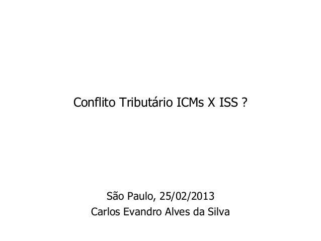 Conflito Tributário ICMs X ISS ?      São Paulo, 25/02/2013   Carlos Evandro Alves da Silva