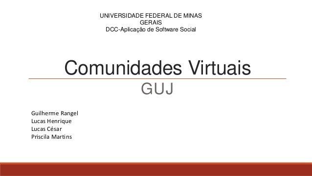 Comunidades Virtuais GUJ UNIVERSIDADE FEDERAL DE MINAS GERAIS DCC-Aplicação de Software Social Guilherme Rangel Lucas Henr...