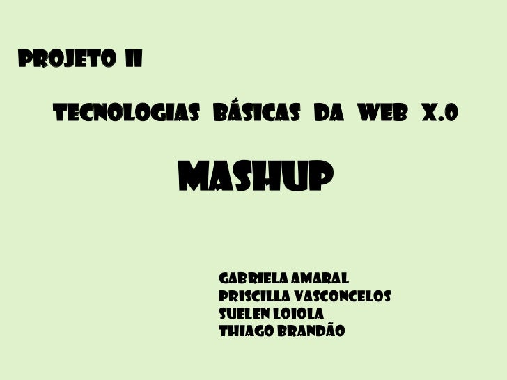 Projeto II  Tecnologias básicas da Web X.0             Mashup              Gabriela Amaral              Priscilla Vasconce...