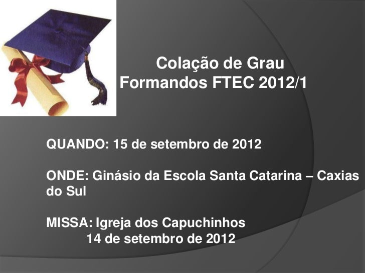 Colação de Grau          Formandos FTEC 2012/1QUANDO: 15 de setembro de 2012ONDE: Ginásio da Escola Santa Catarina – Caxia...