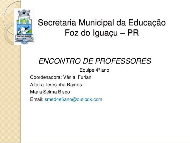 Secretaria Municipal da Educação Foz do Iguaçu – PR ENCONTRO DE PROFESSORES Equipe 4º ano Coordenadora: Vânia Furlan Altai...