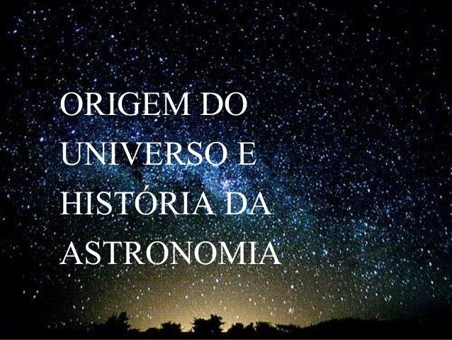 ORIGEM DO UNIVERSO E HISTÓRIA DA ASTRONOMIA