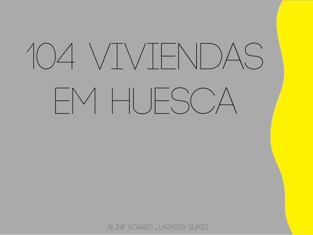 104 Viviendas  em Huesca  Aline Soares . Laryssa Suaid
