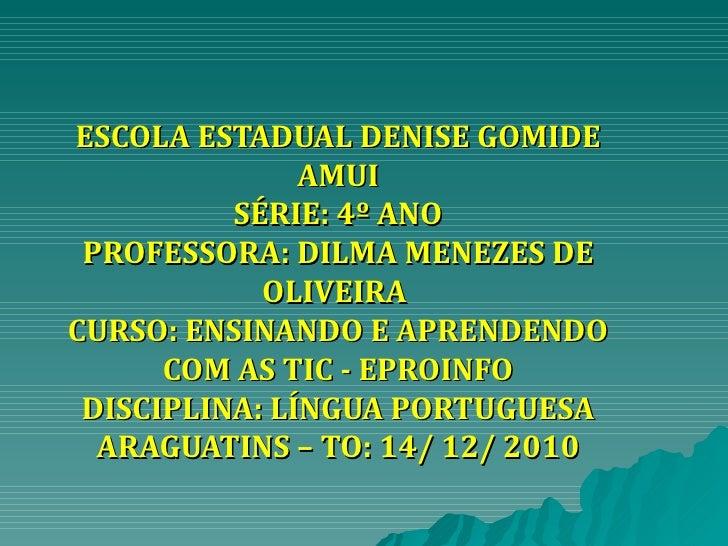 ESCOLA ESTADUAL DENISE GOMIDE AMUI SÉRIE: 4º ANO PROFESSORA: DILMA MENEZES DE OLIVEIRA  CURSO: ENSINANDO E APRENDENDO COM ...