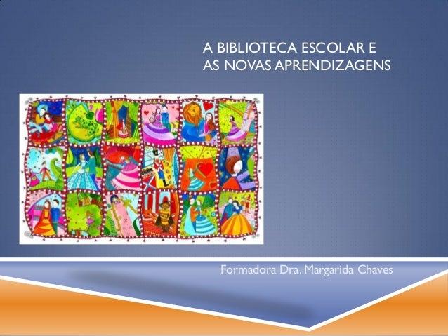 A BIBLIOTECA ESCOLAR EAS NOVAS APRENDIZAGENS  Formadora Dra. Margarida Chaves