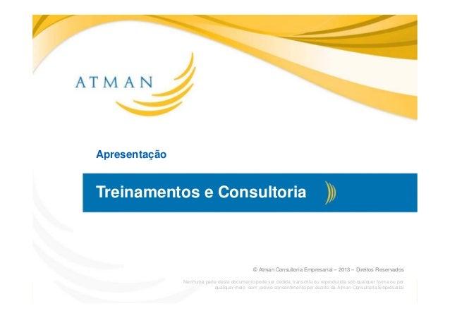 Apresentação© Atman Consultoria e Treinamentos Empresariais – 2013 – Direitos Reservadoswww.atmanconsultoria.com.brApresen...