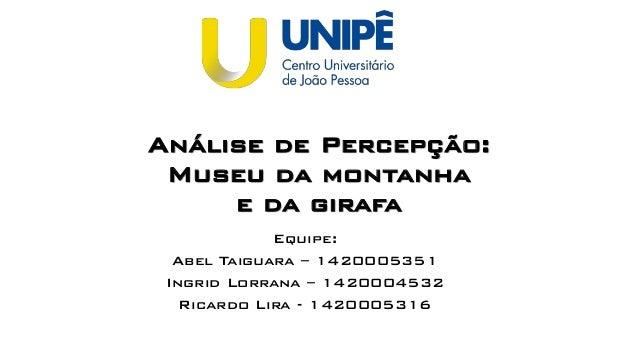 Equipe: Abel Taiguara – 1420005351 Ingrid Lorrana – 1420004532 Ricardo Lira - 1420005316 Análise de Percepção: Museu da mo...