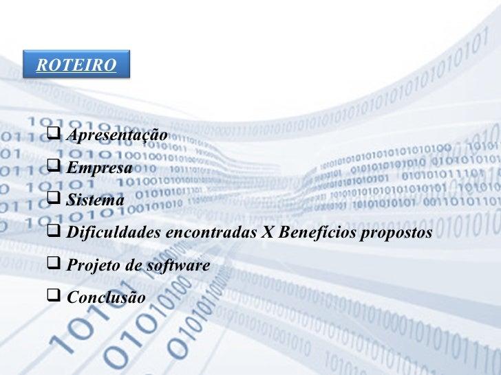 <ul><li>Apresentação </li></ul><ul><li>Empresa </li></ul><ul><li>Sistema </li></ul><ul><li>Dificuldades encontradas X Bene...