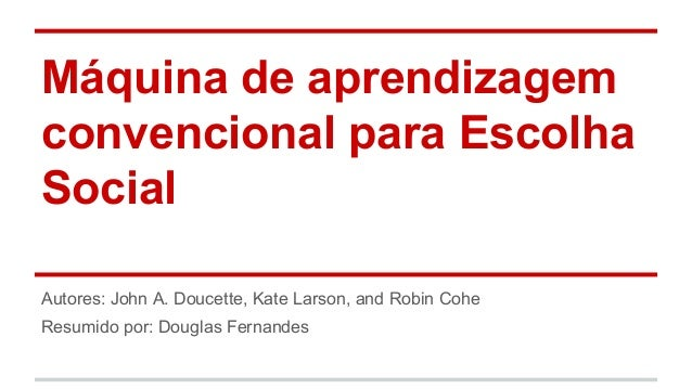 Máquina de aprendizagem convencional para Escolha Social Autores: John A. Doucette, Kate Larson, and Robin Cohe Resumido p...