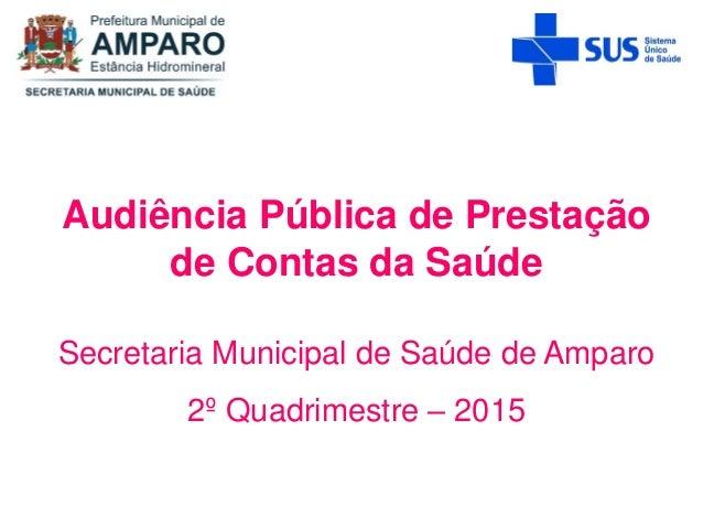 Audiência Pública de Prestação de Contas da Saúde Secretaria Municipal de Saúde de Amparo 2º Quadrimestre – 2015