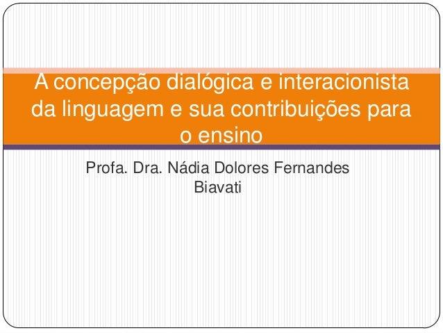 Profa. Dra. Nádia Dolores Fernandes Biavati A concepção dialógica e interacionista da linguagem e sua contribuições para o...