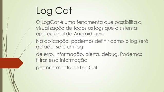 Log Cat O LogCat é uma ferramenta que possibilita a visualização de todos os logs que o sistema operacional do Android ger...