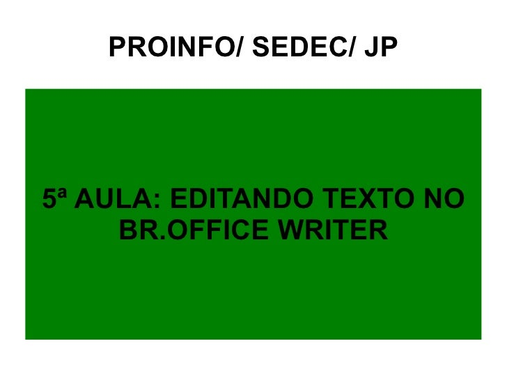 PROINFO/ SEDEC/ JP 5ª AULA: EDITANDO TEXTO NO BR.OFFICE WRITER