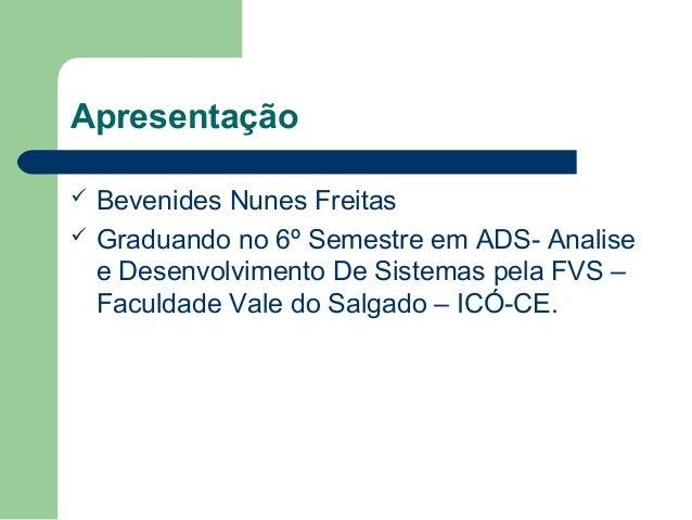Apresentação  Bevenides Nunes Freitas  Graduando no 6º Semestre em ADS- Analise e Desenvolvimento De Sistemas pela FVS –...