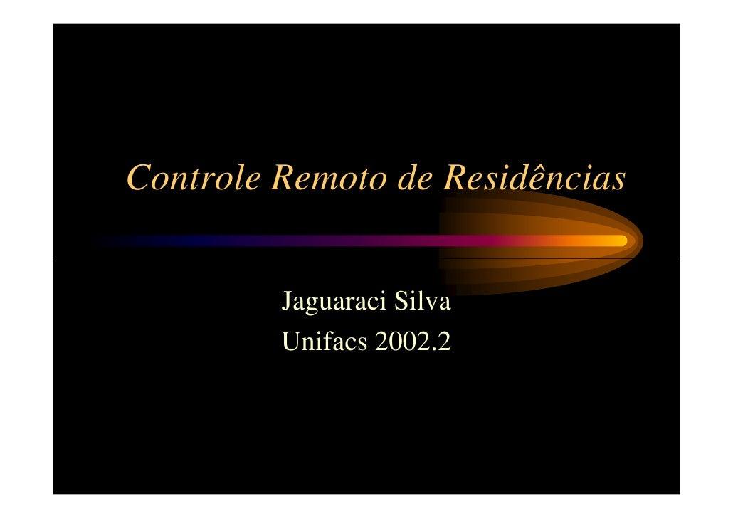 Controle Remoto de Residências            Jaguaraci Silva          Unifacs 2002.2