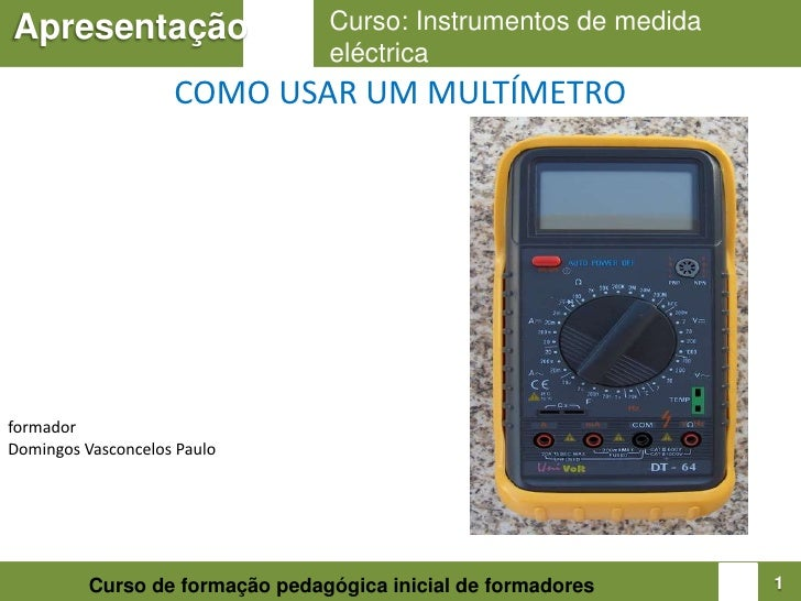 Curso: Instrumentos de medida eléctrica<br />Apresentação<br />COMO USAR UM MULTÍMETRO<br />formador<br />Domingos Vasconc...