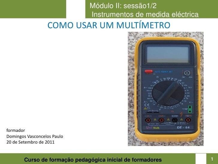 Módulo II: sessão1/2                               Instrumentos de medida eléctrica                  COMO USAR UM MULTÍMET...