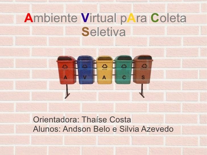 Ambiente Virtual pAra Coleta         Seletiva        A    V    A    C    S Orientadora: Thaíse Costa Alunos: Andson Belo e...