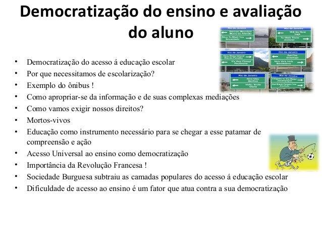 Democratização do ensino e avaliação do aluno • Democratização do acesso á educação escolar • Por que necessitamos de esco...