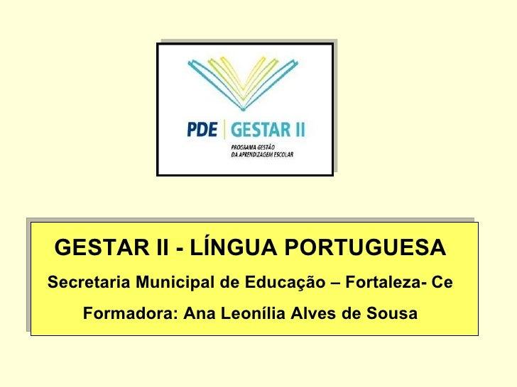 GESTAR II - LÍNGUA PORTUGUESA Secretaria Municipal de Educação – Fortaleza- Ce Formadora: Ana Leonília Alves de Sousa