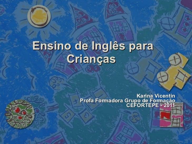 Ensino de Inglês para Crianças Karina Vicentin P rofa Formadora Grupo de Formação CEFORTEPE - 2011