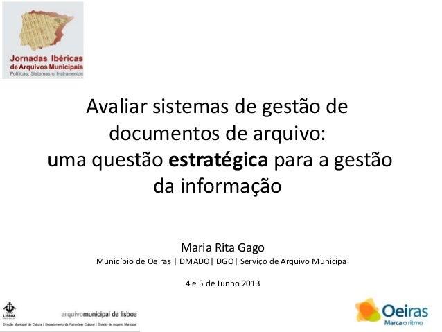 Avaliar sistemas de gestão de documentos de arquivo: uma questão estratégica para a gestão da informação Maria Rita Gago M...