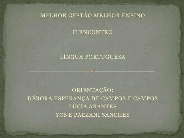 MELHOR GESTÃO MELHOR ENSINOII ENCONTROLÍNGUA PORTUGUESAORIENTAÇÃO:DÉBORA ESPERANÇA DE CAMPOS E CAMPOSLÚCIA ARANTESYONE PAE...