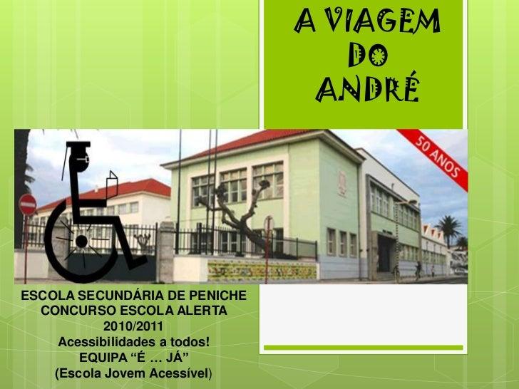A VIAGEM   DO ANDRÉ<br />ESCOLA SECUNDÁRIA DE PENICHE<br />CONCURSO ESCOLA ALERTA 2010/2011 <br />Acessibilidades a todos!...