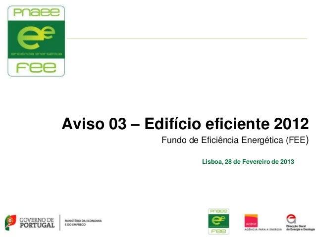 Aviso 03 – Edifício eficiente 2012             Fundo de Eficiência Energética (FEE)                      Lisboa, 28 de Fev...