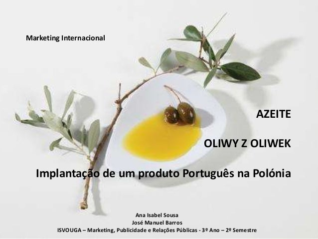 Marketing Internacional AZEITE OLIWY Z OLIWEK Implantação de um produto Português na Polónia Ana Isabel Sousa José Manuel ...