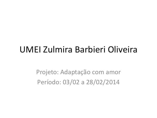 UMEI Zulmira Barbieri Oliveira  Projeto: Adaptação com amor  Período: 03/02 a 28/02/2014