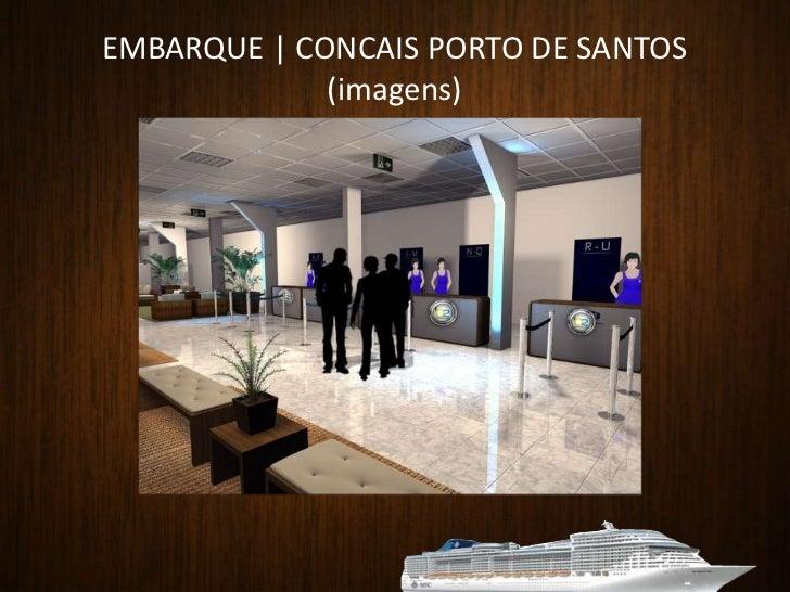 EMBARQUE   CONCAIS PORTO DE SANTOS<br /><ul><li> Local: Salão Laranja e Salão Verde