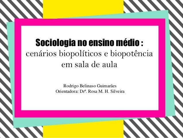 Sociologia no ensino médio :cenários biopolíticos e biopotência          em sala de aula            Rodrigo Belinaso Guima...