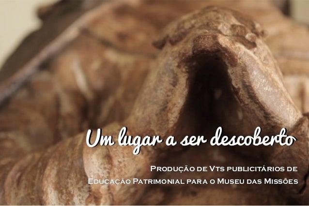UUmm lluuggaarr aa sseerr ddeessccoobbeerrttoo  Produção de Vts publicitários de  Educação Patrimonial para o Museu das Mi...
