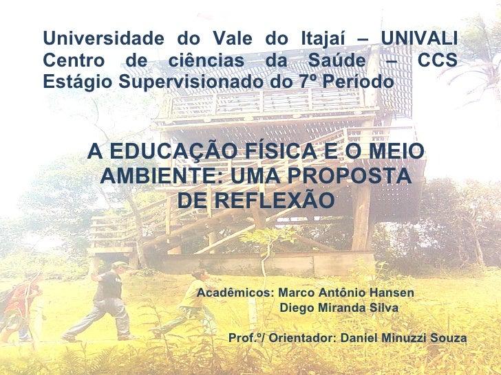 A EDUCAÇÃO FÍSICA E O MEIO AMBIENTE: UMA PROPOSTA DE REFLEXÃO Universidade do Vale do Itajaí – UNIVALI Centro de ciências ...