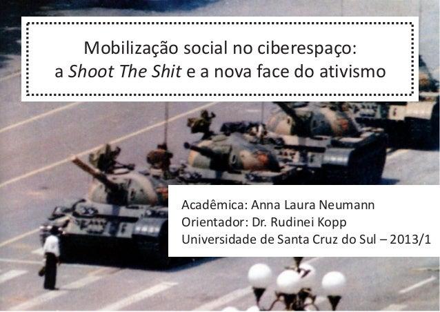 Mobilização social no ciberespaço: a Shoot The Shit e a nova face do ativismo Acadêmica: Anna Laura Neumann Orientador: Dr...