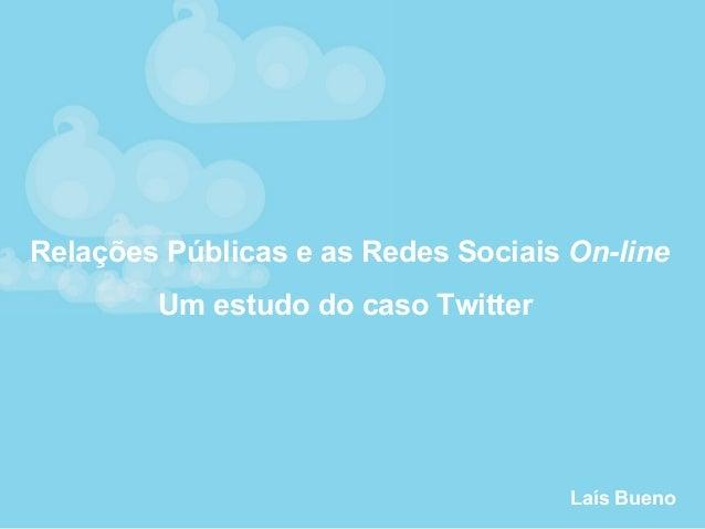 Relações Públicas e as Redes Sociais On-line Um estudo do caso Twitter Laís Bueno