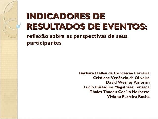 INDICADORES DE RESULTADOS DE EVENTOS: reflexão sobre as perspectivas de seus participantes  Bárbara Hellen da Conceição Fe...