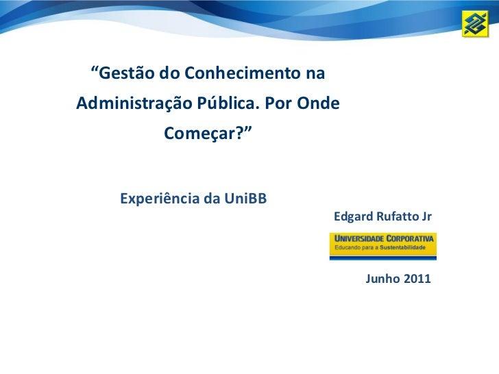 """""""Gestão do Conhecimento naAdministração Pública. Por Onde          Começar?""""     Experiência da UniBB                     ..."""