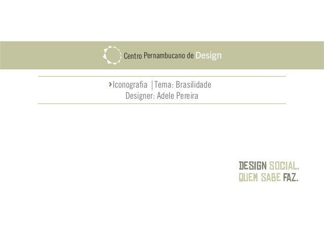 Design faz. social, quem sabe PernambucanoCentro de Iconografia |Tema: Brasilidade Designer: Adele Pereira