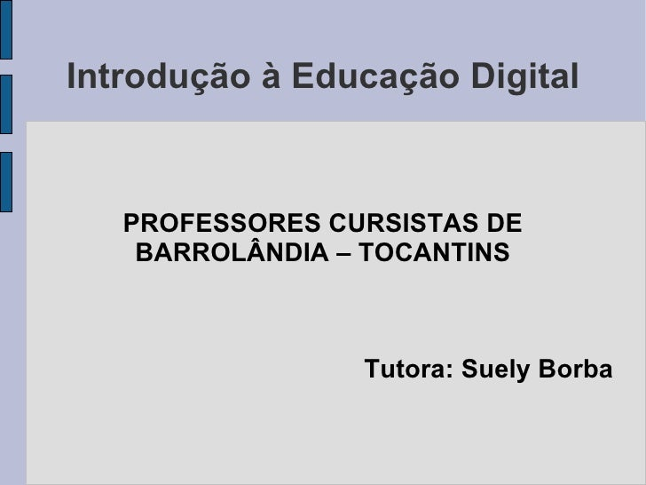 Introdução à Educação Digital PROFESSORES CURSISTAS DE BARROLÂNDIA – TOCANTINS Tutora: Suely Borba