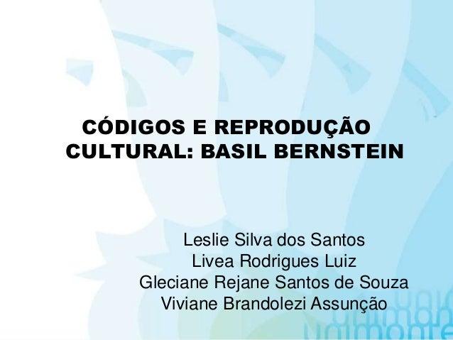 CÓDIGOS E REPRODUÇÃO CULTURAL: BASIL BERNSTEIN Leslie Silva dos Santos Livea Rodrigues Luiz Gleciane Rejane Santos de Souz...
