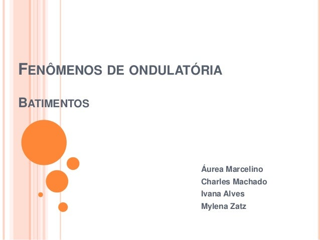 FENÔMENOS DE ONDULATÓRIA BATIMENTOS Áurea Marcelino Charles Machado Ivana Alves Mylena Zatz