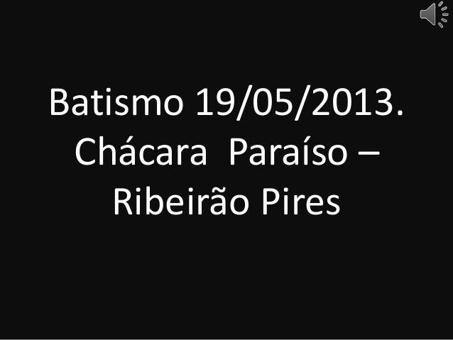 Batismo 19/05/2013.Chácara Paraíso –Ribeirão Pires