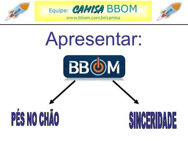 Equipe: CAMISACAMISA BBOM www.bbom.com.br/camisa Apresentar: