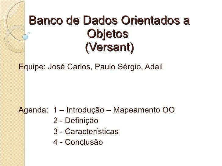 Banco de Dados Orientados a             Objetos            (Versant) Equipe: José Carlos, Paulo Sérgio, Adail     Agenda: ...