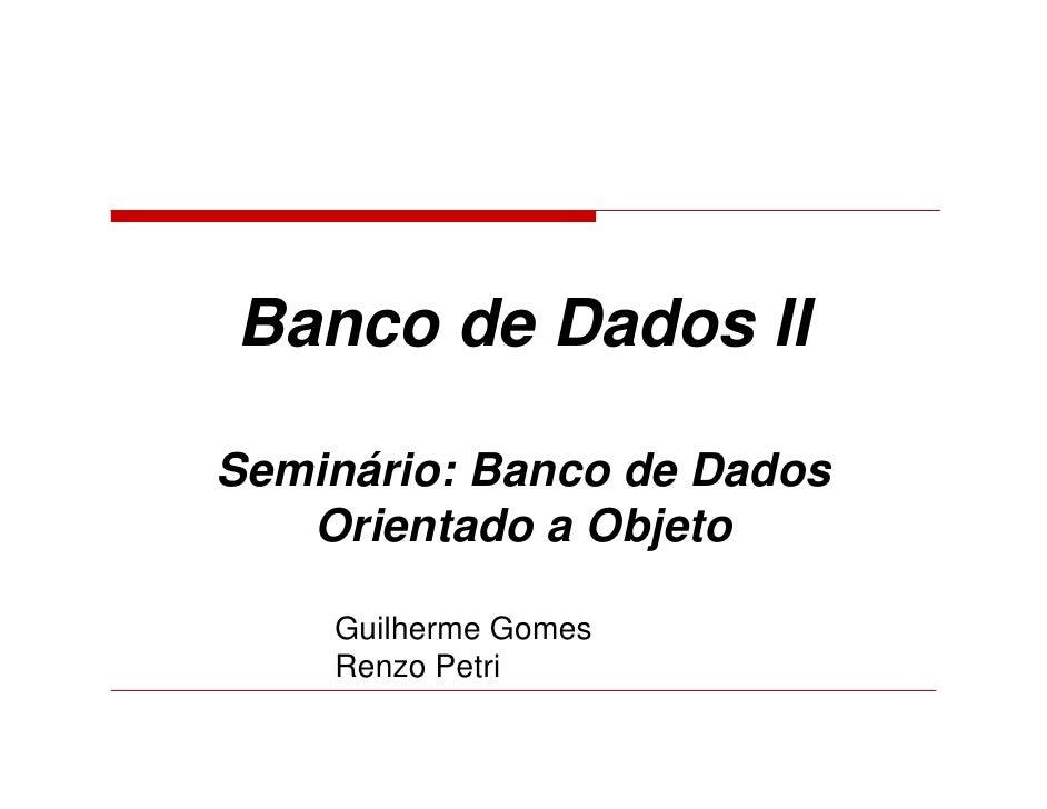 Banco de Dados II  Seminário: Banco de Dados    Orientado a Objeto      Guilherme Gomes     Renzo Petri