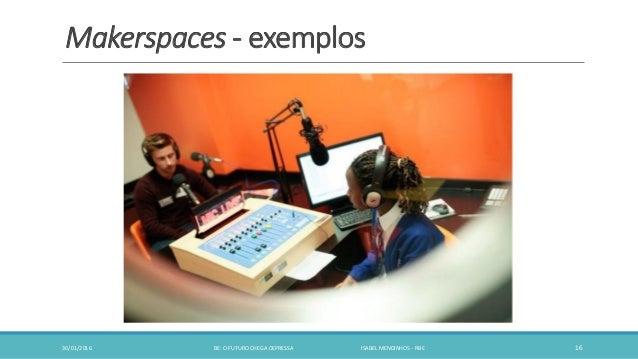 Makerspaces - exemplos 30/01/2016 BE: O FUTURO CHEGA DEPRESSA ISABEL MENDINHOS - RBE 16