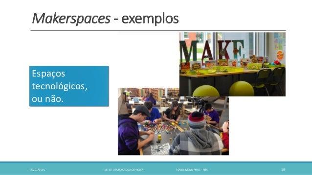 Makerspaces - exemplos 30/01/2016 BE: O FUTURO CHEGA DEPRESSA ISABEL MENDINHOS - RBE 18 Espaços tecnológicos, ou não.